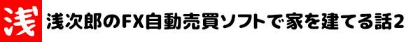 浅次郎のFX自動売買ソフトで家を建てる話2